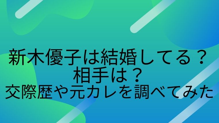 新木優子は結婚している?相手は?