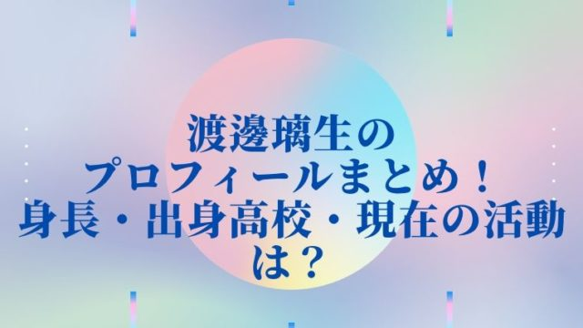 渡邊璃生のプロフィールまとめ!身長・出身高校・現在の活動は?