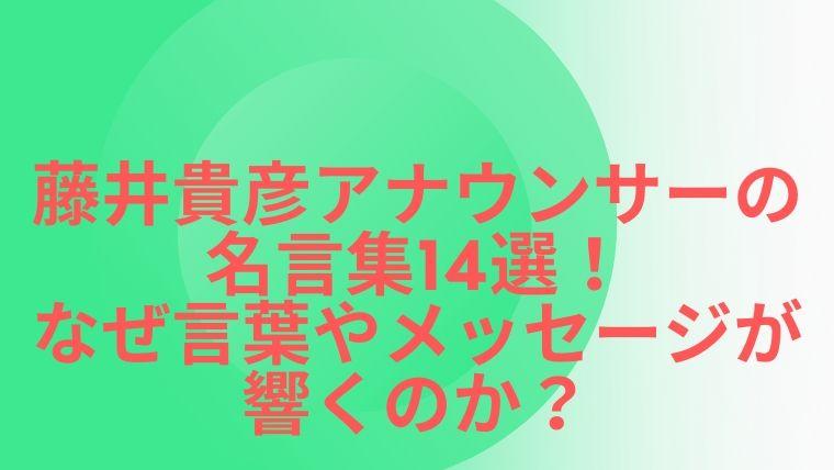 藤井貴彦アナウンサーの名言集14選!なぜ言葉やメッセージが響くのか?